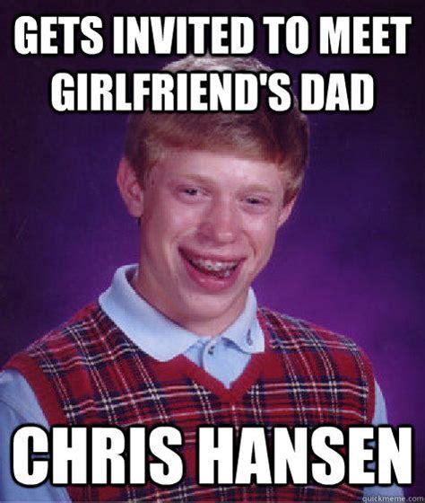 Chris Hansen Memes - gets invited to meet girlfriend s dad chris hansen bad luck brian quickmeme