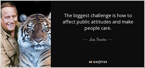 Jim Fowler quote: The biggest challenge is how to affect ...