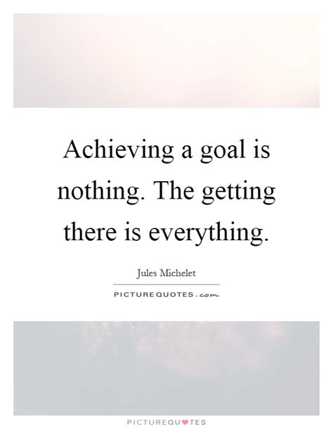 Achieving A Goal Is Nothing The Getting There Is