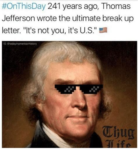 Thomas Jefferson Memes - onthisday 241 years ago thomas jefferson wrote the ultimate break up letter it s not you it s
