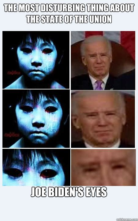 Most Disturbing Memes - the most disturbing thing about the state of the union joe biden s eyes biden eyes quickmeme