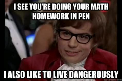 Pen Meme - i see you re doing your math homework in pen i also like to live dangerously dangerously