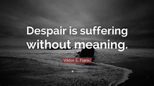 """Viktor E. Frankl Quote: """"Despair is suffering without meaning."""" (12 wallpapers) - Quotefancy"""