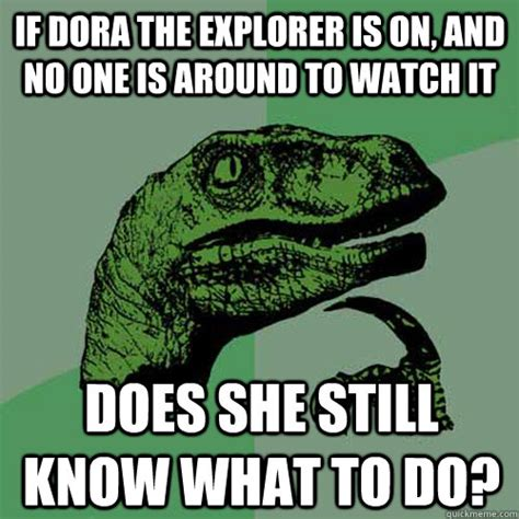 Dora Memes - if dora the explorer is on and no one is around to watch