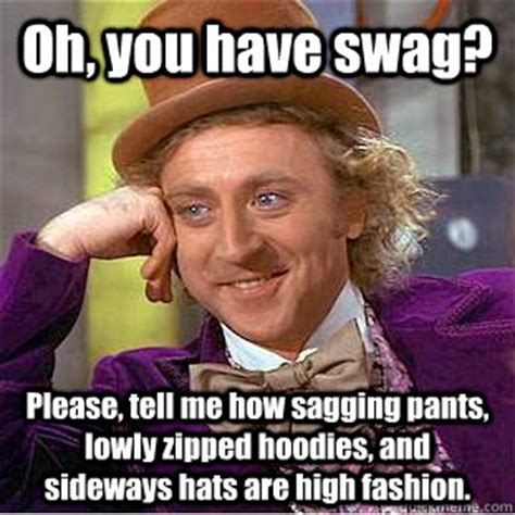 Sagging Pants Meme - oh you have swag please tell me how sagging pants lowly zipped hoodies and sideways hats