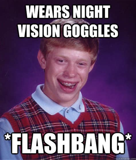 Goggles Meme - wears night vision goggles flashbang bad luck brian quickmeme