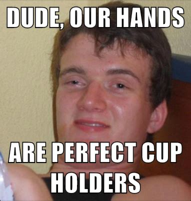 Perfect Guy Meme - dude our hands are perfect cup holders 10 guy mad about memes