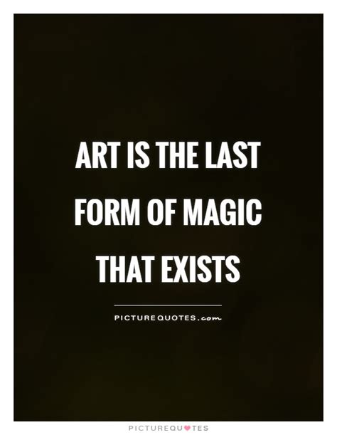 art is the last form of magic that exists picture quotes