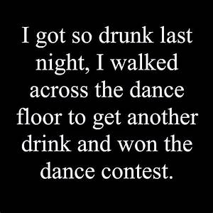 I got so drunk last night, I walked across the dance floor ...
