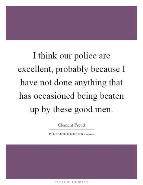 I Think Our Police Are Excellent, Probably Because I Have