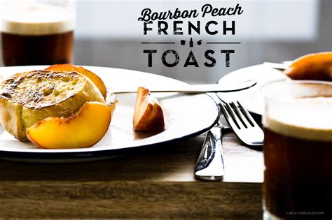 Bourbon Peach French Toast Recipe Food Blog