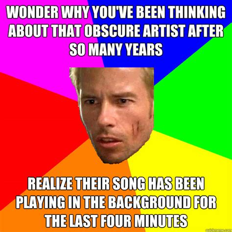 Obscure Memes - wonder why you ve been thinking about that obscure artist after so many years realize their song