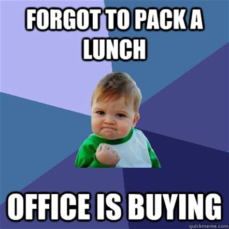 Forgot Meme - forgot to pack a lunch office is buying success kid