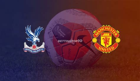 Crystal Palace vs Manchester United: Betting Tips, Odds ...