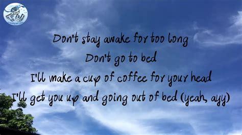 Bleibe nicht zu lange wach, gehe nicht ins bett ich koche eine tasse kaffee gegen deine kopfschmerzen sie erweckt dich und hilft dir, aus dem bett aufzustehen. Death bed (coffee for your head) - Powfu ft.Beabadoobee (lyrics) - YouTube