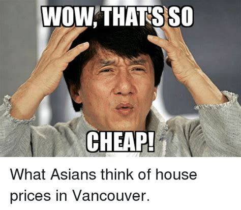 Cheap Meme - wow thats so cheap what asians think of house prices in vancouver asian meme on sizzle