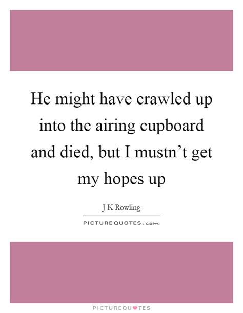Cupboard Quotes by He Might Crawled Up Into The Airing Cupboard And Died
