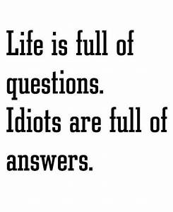 Life is full of questions. Idiots are full of answers ...