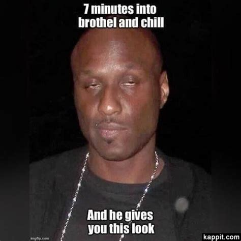 Lamar Odom Meme - 7 minutes into brothel and chill and he gives you this look