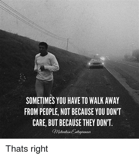 Walk Away Meme - sometimes you have to walk away from people not because you don t care but because they don t