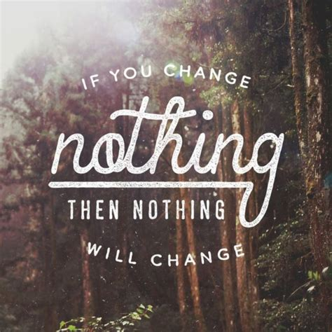 Images Of Nothing If You Change Nothing Then Nothing Will Change Quotes