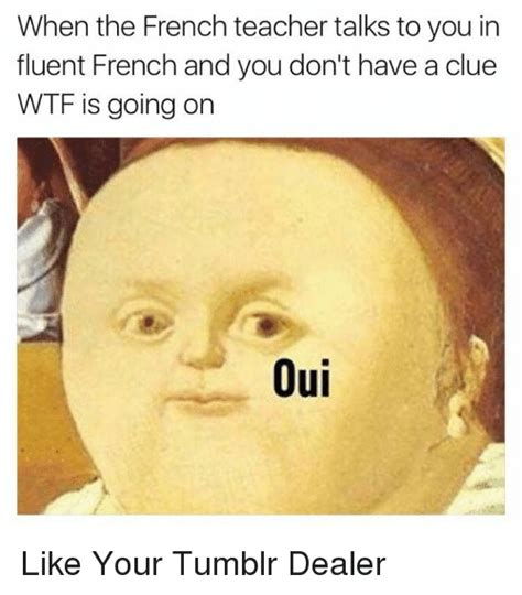 What Is Meme In French - when the french teacher talks to you in fluent french and you don t have a clue wtf is going on