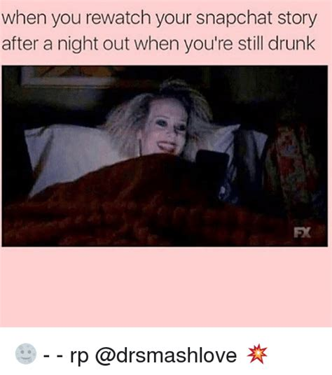 Night Out Meme - when you rewatch your snapchat story after a night out when you re still drunk rp