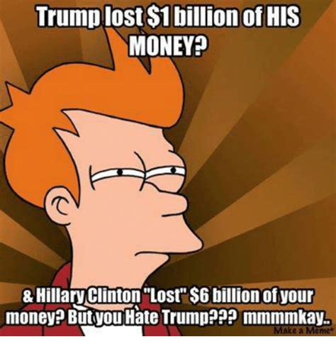 Hillary Lost Memes - trump lost 1 billion of his money hillary clinton lost 6 billion of your money but tou hate