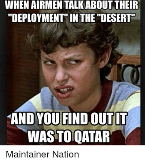 Deployment Memes - when airmen talkabout their deployment in the desert and you findoutit wasto qatar maintainer
