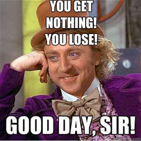 You Get Nothing Meme - you get nothing you lose good day sir creepy wonka quickmeme