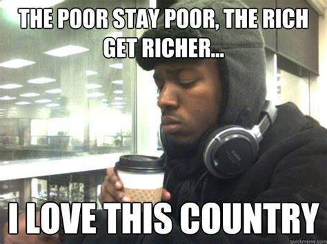 Rich Guy Meme - the poor stay poor the rich get richer i love this country privileged black kid quickmeme