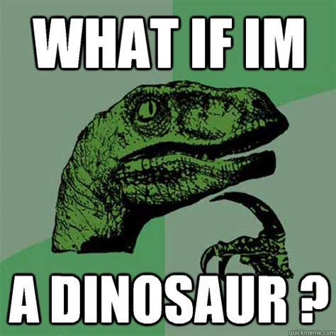What If Dinosaur Meme - feel like a dinosaur philosoraptor memes
