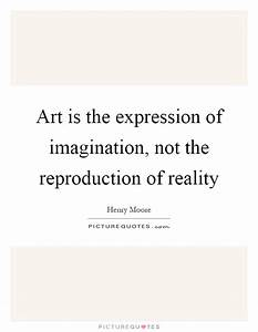 Art is the expression of imagination, not the reproduction ...