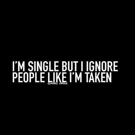 "I have a lot of friends who are around. ""I'm single but I ignore people like I'm taken.""--I've recently found too, if I like a person a ..."