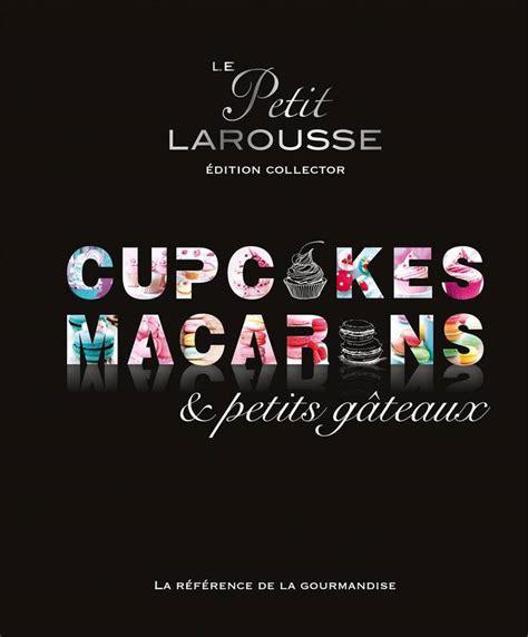 livre larousse cuisine livre petit larousse collector macarons cupcakes et