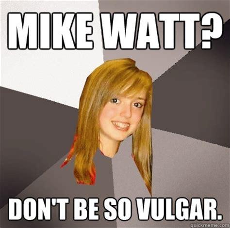 Vulgar Memes - mike watt don t be so vulgar musically oblivious 8th grader quickmeme