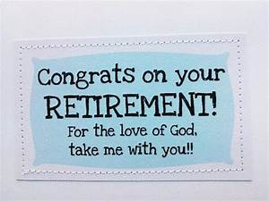 Retirement card. Congrats. For the love of God, take me ...
