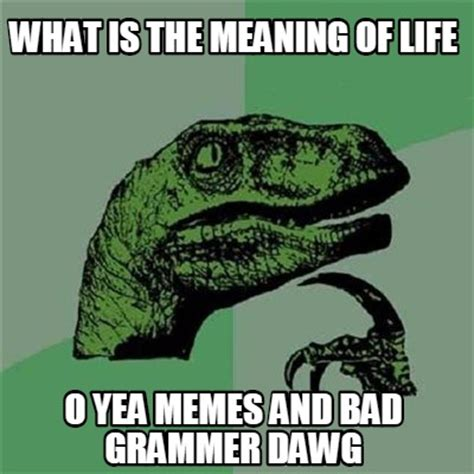 Meaning Of Memes - meme creator what is the meaning of life o yea memes and bad grammer dawg meme generator at
