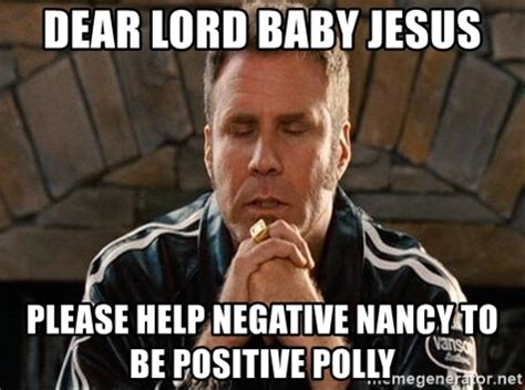 Lord Help Me Meme - dear lord baby jesus please help negative nancy to be positive polly will ferrell praying