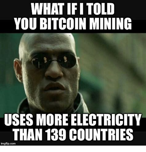 Bitcoin Memes - what ifitold you bitcoin mining uses more electricity than 139 countries imgflipcom meme on me me
