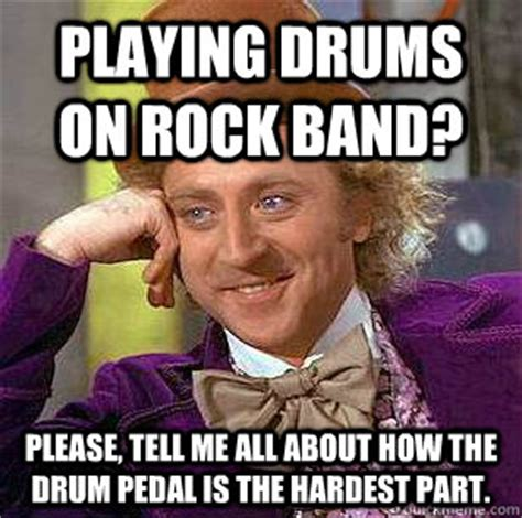 Rock Band Memes - playing drums on rock band please tell me all about how the drum pedal is the hardest part