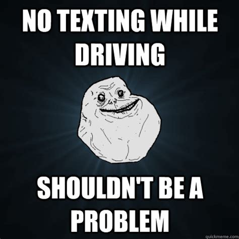 Texting And Driving Meme - no texting while driving shouldn t be a problem forever alone quickmeme