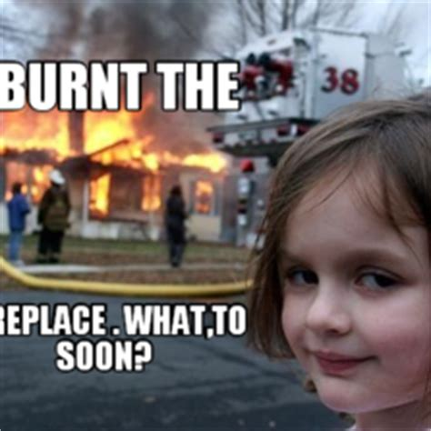 Fireplace Meme - i burnt the fireplace what to soon memes com