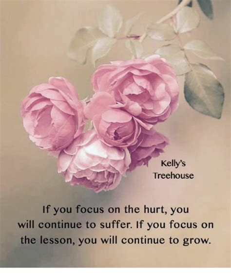 That comes from smiling, especially when you receive a smile back. Kelly's Treehouse if You Focus on the Hurt You Will ...