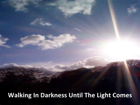 walking in the light walking in darkness until the light comes