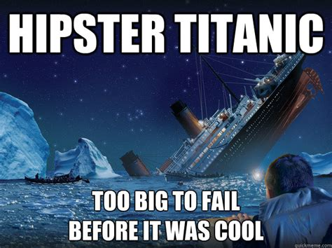 Titanic Funny Memes - hipster titanic too big to fail before it was cool hipster titanic quickmeme