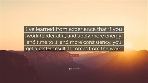 What You Learnt From Your Work Experience by Louis C K Quote I Ve Learned From Experience That If