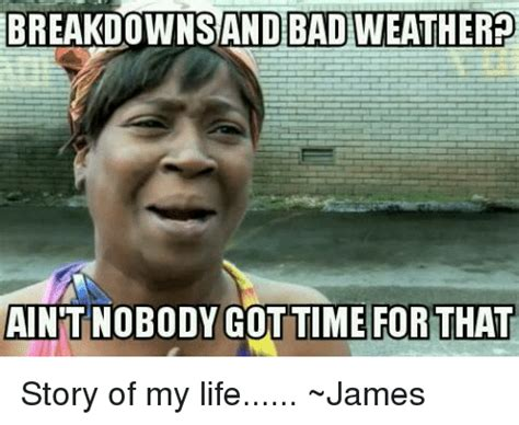 Bad Weather Meme - bad weather breakdownsand aint nobody gottime for that story of my life james bad meme on sizzle