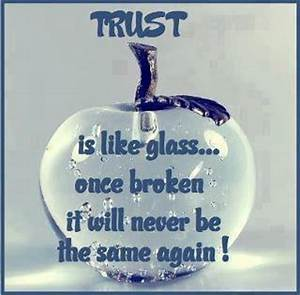 TRUST is like a glass... once broken it will never be the ...