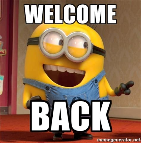 Welcome Back Meme - the gallery for gt minion dave
